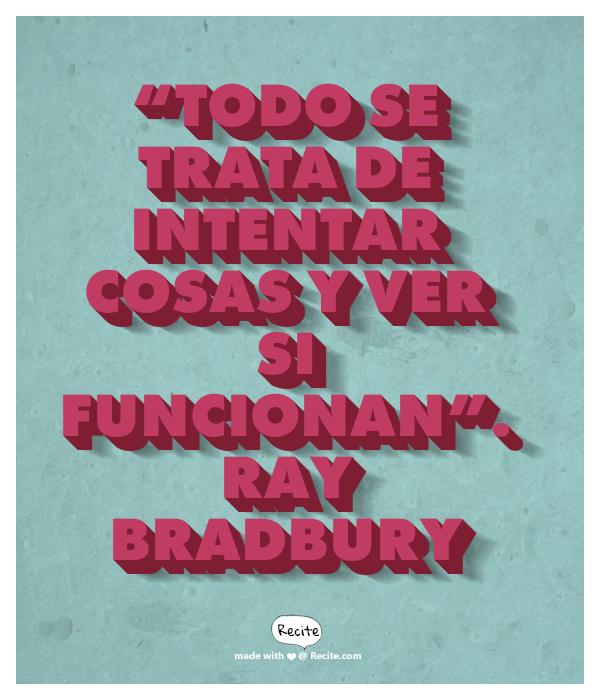 """""""Todo se trata de intentar cosas y ver si funcionan"""". Ray Bradbury - Quote From Recite.com #RECITE #QUOTE"""