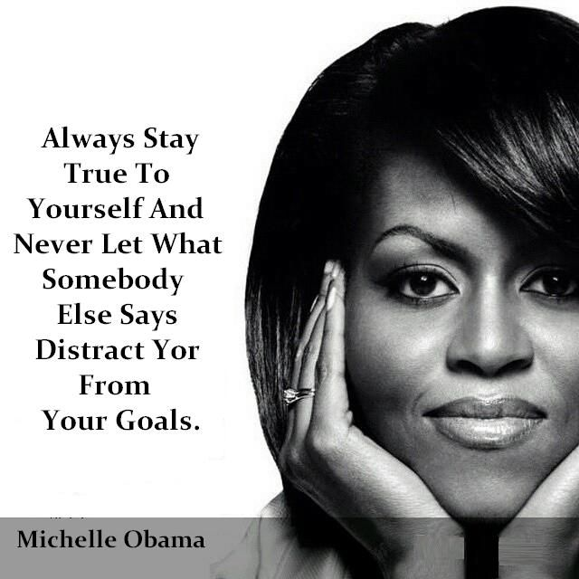 Michelle Obama Always Stay True To Yourself And Never Let What Somebody Else Says Distract Your From Your Goals Michelle Obama Quotes Michelle Obama Michelle