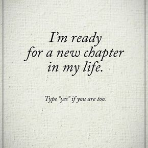 I'm ready for a new chapter in my life. Type YES if you are too. #powerofpositivity