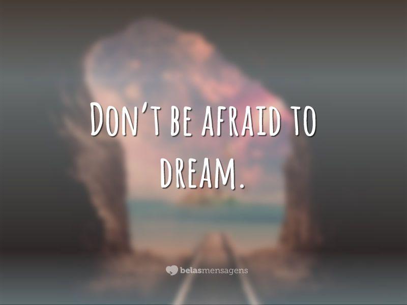 Don't be afraid to dream. <p><i>(Não tenha medo de sonhar.)</i></p>