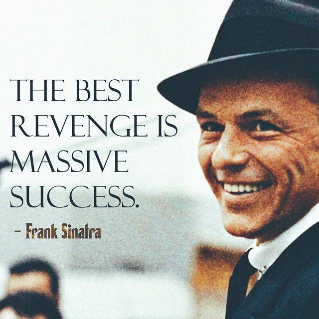 "Sinatra Quotes: ""The Best Revenge Is Massive Success."""