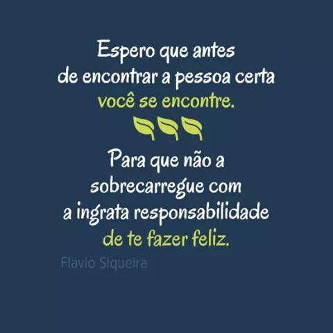 Espero que antes de encontrar a pessoa certa você se encontre. Para que não a sobrecarregue com a ingrata responsabilidade de te fazer feliz.