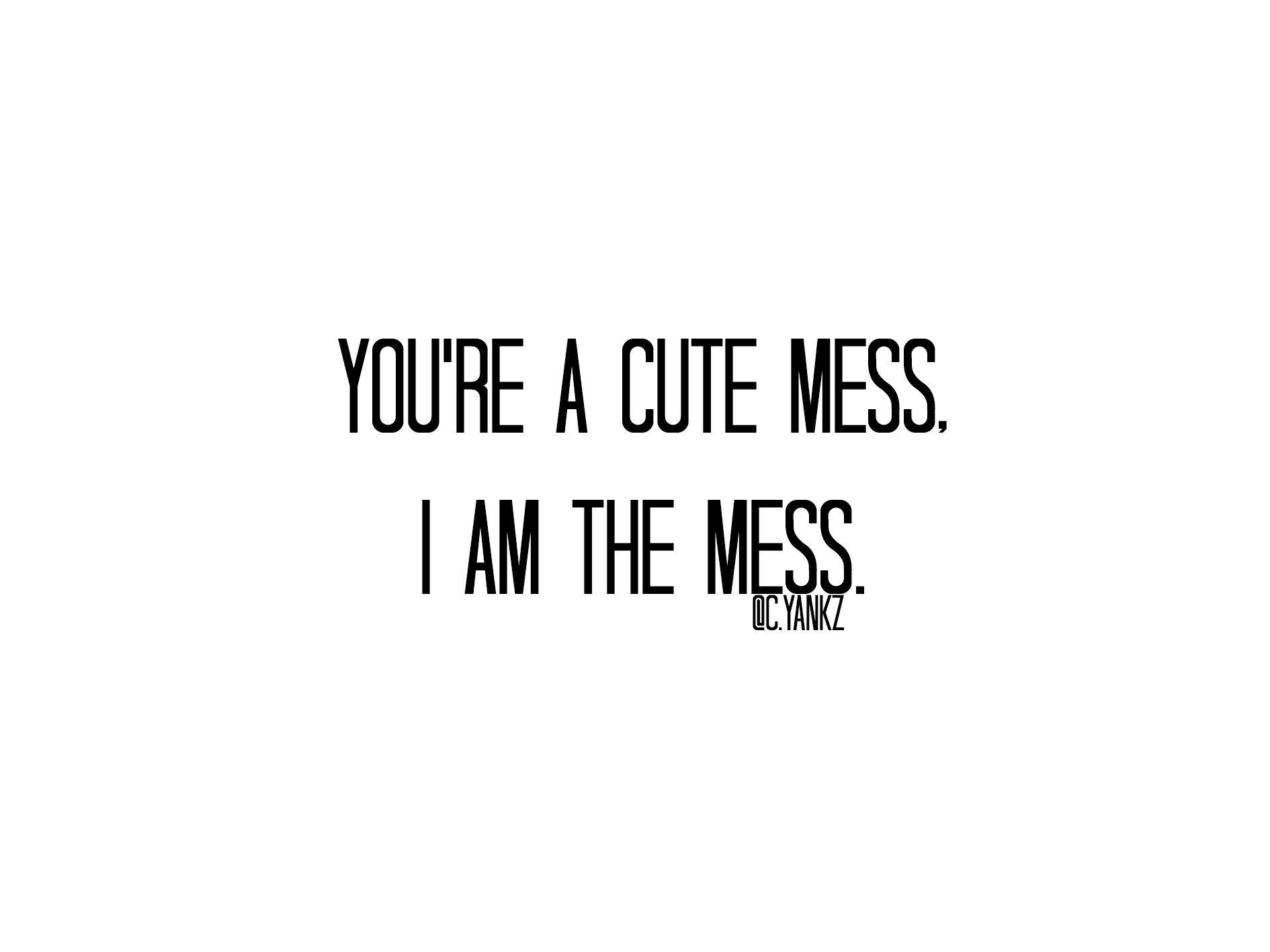 You Re A Cute Mess I Am The Mess Carlayankz Writing
