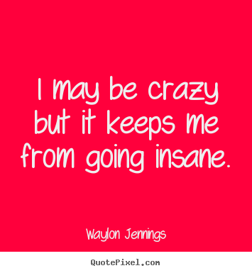 Inspirational Quote I May Be Crazy But It Keeps Me From Going Insane Me Quotes Inspirational Quotes Going Insane