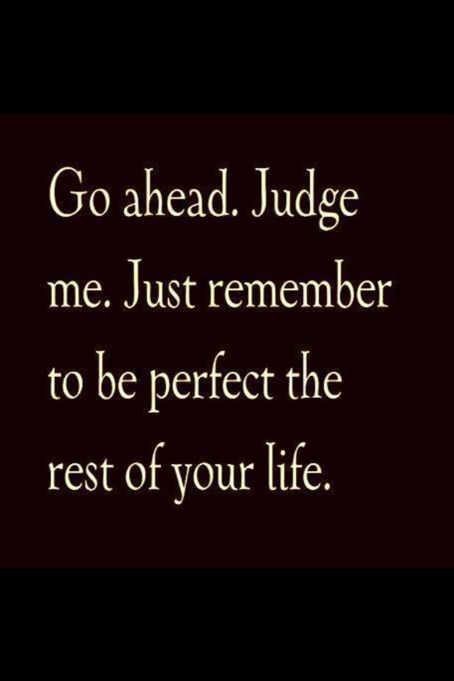 Go Ahead Judge Me Just Remember To Be Perfect The Rest Of Your