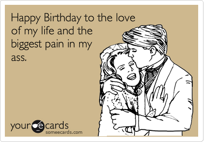 Funny Birthday Ecard Happy To The Love Of My Life And Biggest Pain In Ass