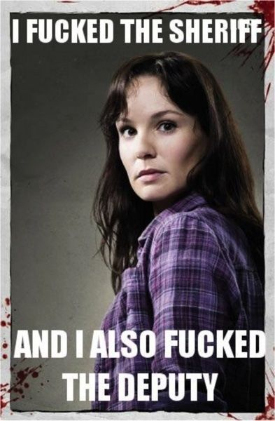 I fucked the sheriff and I also fucked the deputy - Lori Grimes The Walking Dead meme