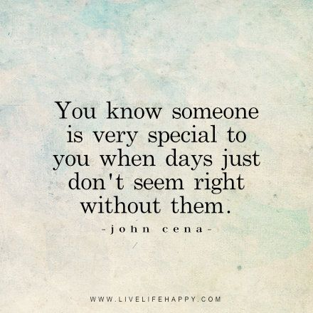 Quotes About Liking Someone You Know Someone Is Very Special To You When Days Just Don't Seem .
