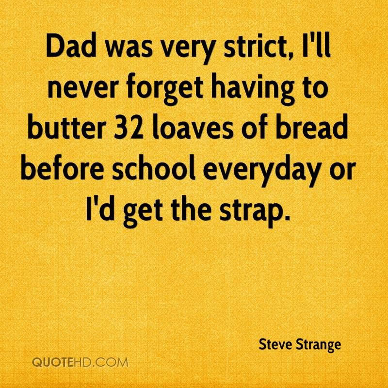 Dad was very strict, I'll never forget having to butter 32 loaves of bread before school everyday or I'd get the strap.