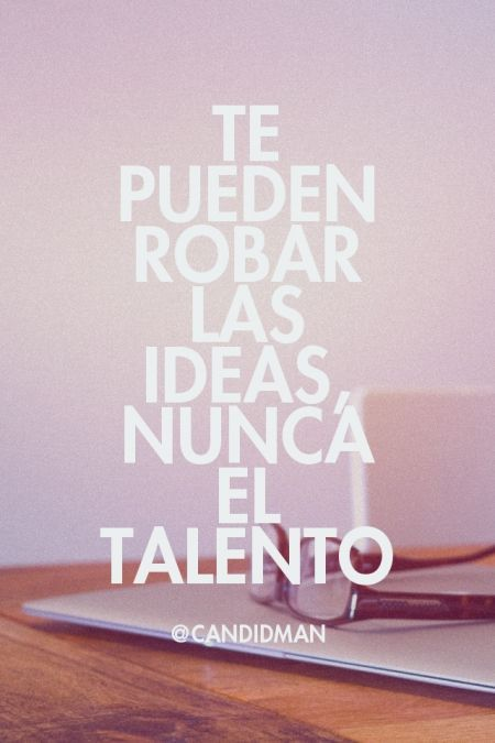 te pueden robar las ideas nunca el talento