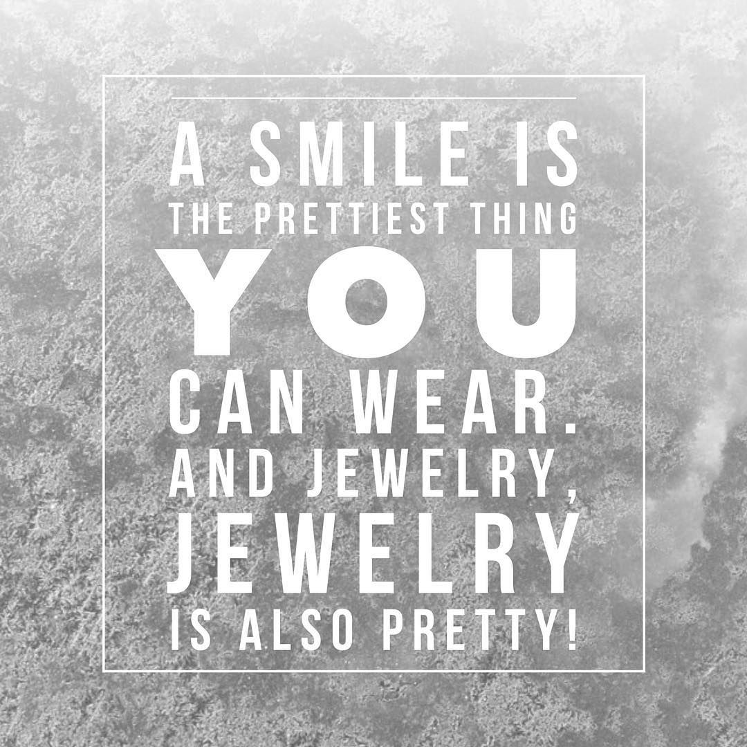 """""""A smile is the prettiest thing you can wear. And jewelry, jewelry is also pretty!"""""""