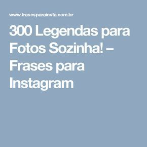 300 Legendas Para Fotos Sozinha Frases Para Instagram Frases