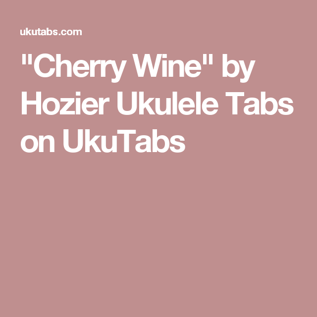 Cherry Wine By Hozier Ukulele Tabs On Ukutabs Cute Stuff