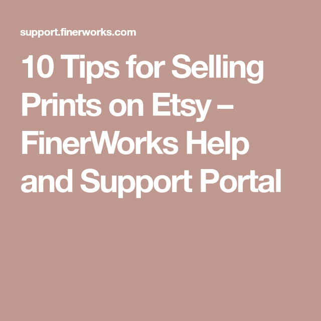 10 Tips For Selling Prints On Etsy Finerworks Help And Support Portal Selling Prints Prints Etsy