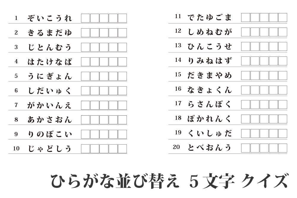 ひらがな5文字のことばの順番がばらばらになっていますので それを組み直して正しい言葉にしましょう 問題は全部で20問あります 5文字 なのでそれほど難しくないのではないでしょうか 認知能力 記憶力の改善などに最適な脳トレプリントです 反対語 穴埋め