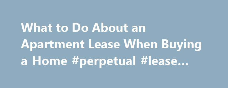 What to Do About an Apartment Lease When Buying a Home #perpetual - apartment lease agreement