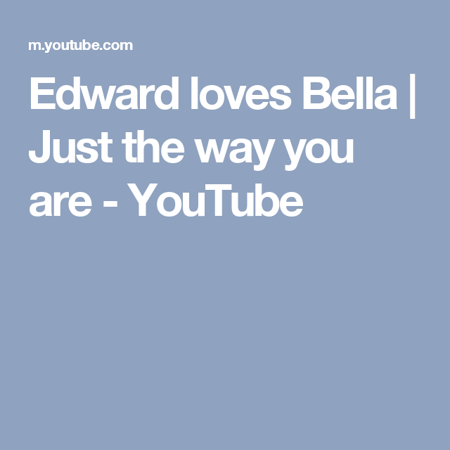 Edward Loves Bella Just The Way You Are Youtube The Way You Are Just The Way Love