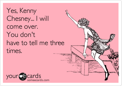 Yes, Kenny Chesney... I will come over. You don't have to tell me three times.
