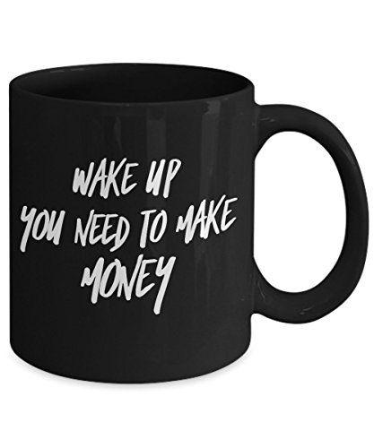 Wake Up You Need To Make Money - fun office coffee mug ...
