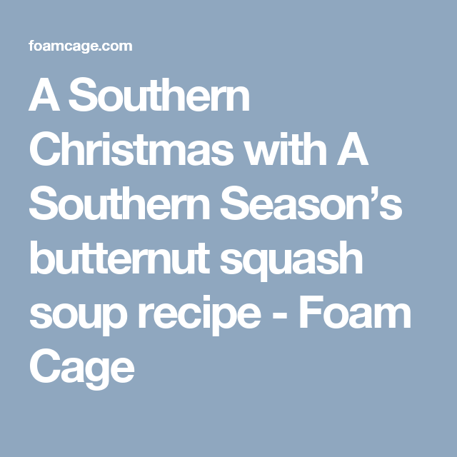 A Southern Christmas with A Southern Season's butternut squash soup recipe - Foam Cage