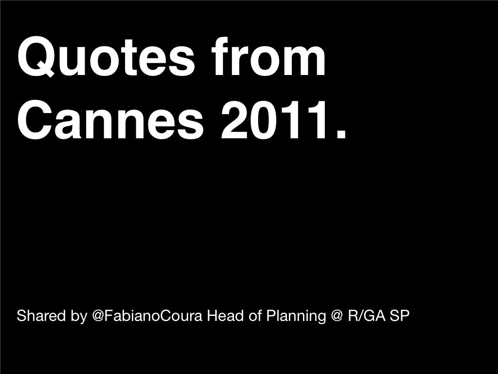 quotes-from-cannes-lions-2011 by Fabiano Coura via Slideshare