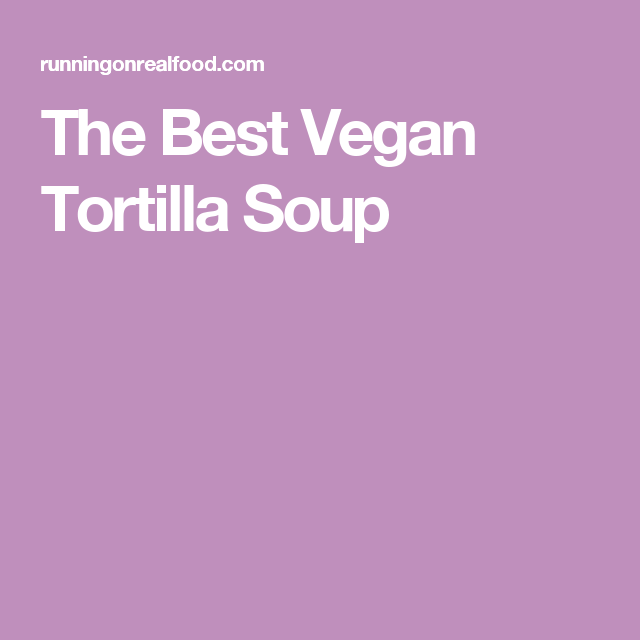 The Best Vegan Tortilla Soup
