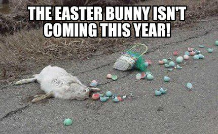 The Easter Bunny Isn T Coming This Year Meme Maker Funny Easter Bunny Funny Easter Memes Easter Humor