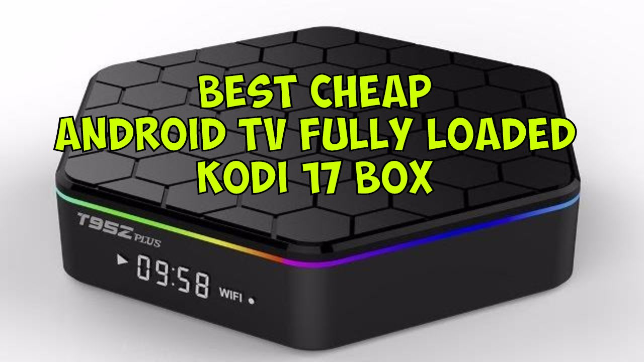 BEST CHEAP KODI STREAMING ANDROID TV 6 0 T95Z PLUS - KODI 17