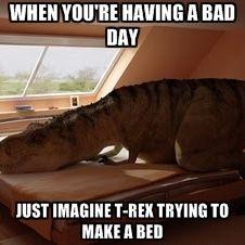 When You Re Sad Imagine A T Rex Making A Bed