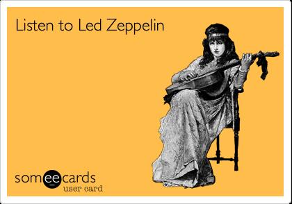 Funny Music Ecard: Listen to Led Zeppelin.