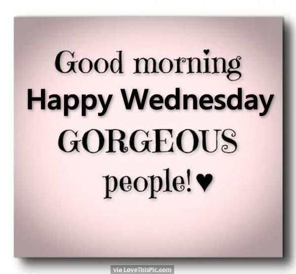 Good Good Morning Happy Wednesday Gorgeous People Good Morning Wednesday Hump Day U2026