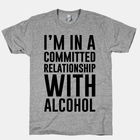d8afc3e93 I'm In A Committed Relationship With Alcohol #party #alcohol #drinking # funny #college #tshirt #style #relationships #love #drunk