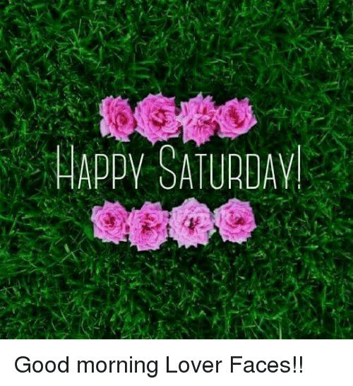 Dank Good Morning And Good Happy Saturday Good Morning Lover Faces Happy Saturday Saturday Memes Funny Saturday Memes