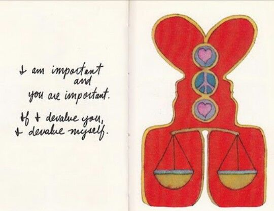 Good to remember: I am important and you are important. If I devalue you, I devalue myself +