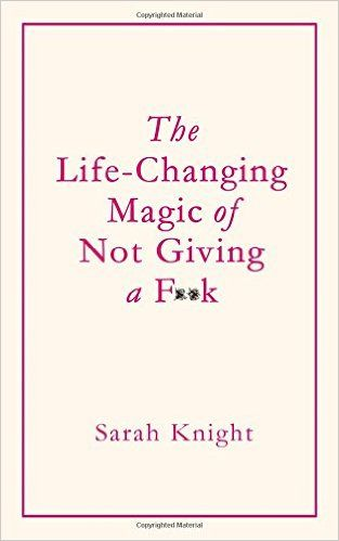 The Life-Changing Magic of Not Giving a F**k: Amazon.co.uk: Sarah Knight: 9781784298463: Books