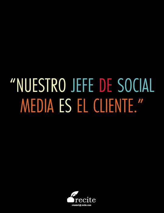 """""""Nuestro jefe de Social Media es el cliente."""" - Quote From Recite.com #RECITE #QUOTE"""