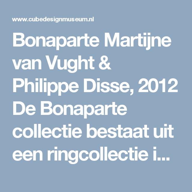Bonaparte  Martijne van Vught & Philippe Disse, 2012  De Bonaparte collectie bestaat uit een ringcollectie in zeven zeer verfijnde decoraties en wordt vervaardigd van diverse edelmetaalsoorten.