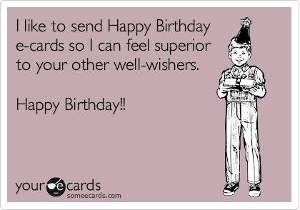 I Like To Send Happy Birthday E Cards So I Can Feel Superior To Your Other Well Wishers Happy Birthday Happy Birthday Funny Ecards Birthday Humor Birthday Ecards Funny
