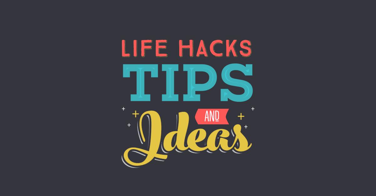 Life Hacks, Tips and Ideas