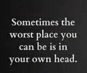 Sometimes the worst place you can be is in your own head.