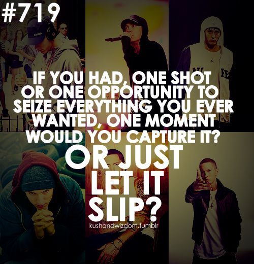 Look If You Had One Shot Or One Opportunity To Seize Everything You Ever Wanted One Moment Would You Capture It Or Just Le Eminem Quotes Eminem Music Lyrics