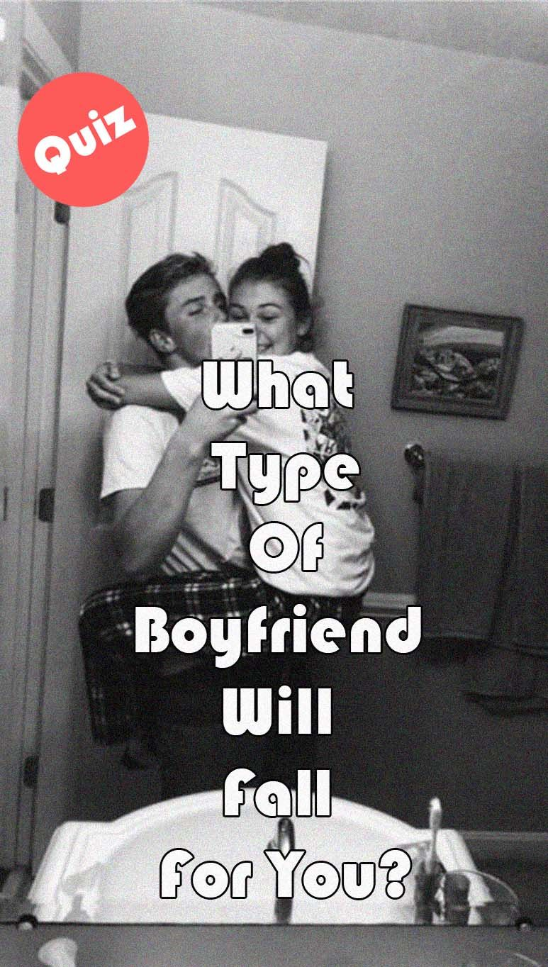 What Type Of Boyfriend Will Fall For You? | Types of