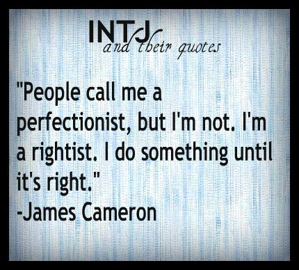 """""""People call me a perfectionist, but I'm not. I'm a rightist. I do something until it's right."""" - James Cameron (INTJ and their quotes)"""