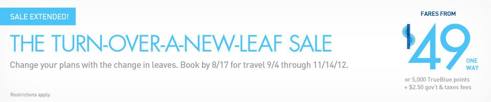 Today only the Turn Over a New Leaf sale. Book by 8/17 for travel 9/4 - 11/14/12. Just booked a one-day trip to Orlando for $159 total airfare! Leave at 7:53 am; return at 6:20 pm; fly with Harry Potter inbetween.  Sweet!  Thanks, Jetblue!