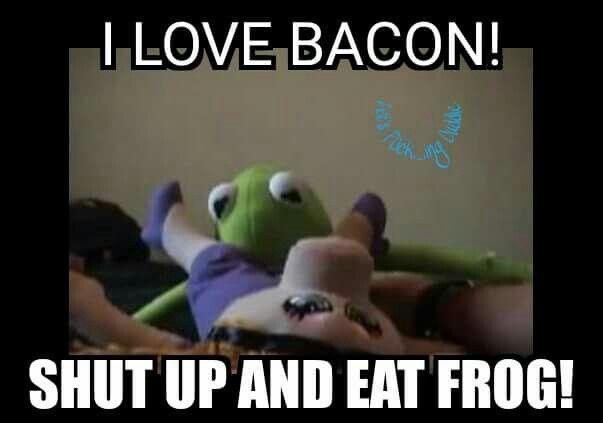 I love bacon!  - Kermit.