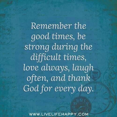 Remember The Good Times And Thank God For Everyday Quotes Quotes About Hard Times Quotes About Strength