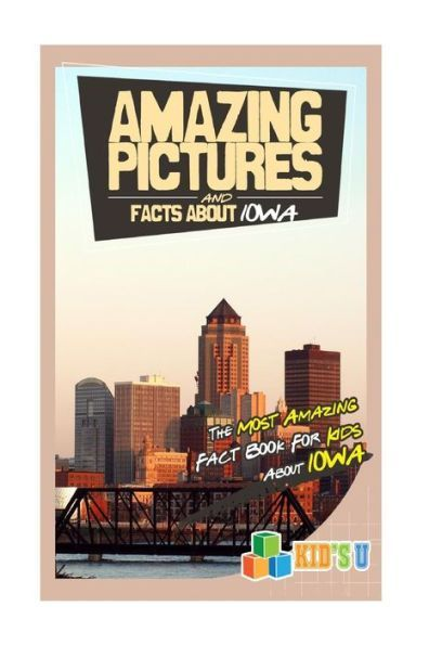 Amazing Pictures and Facts About Iowa: The Most Amazing Fact Book for Kids About Iowa