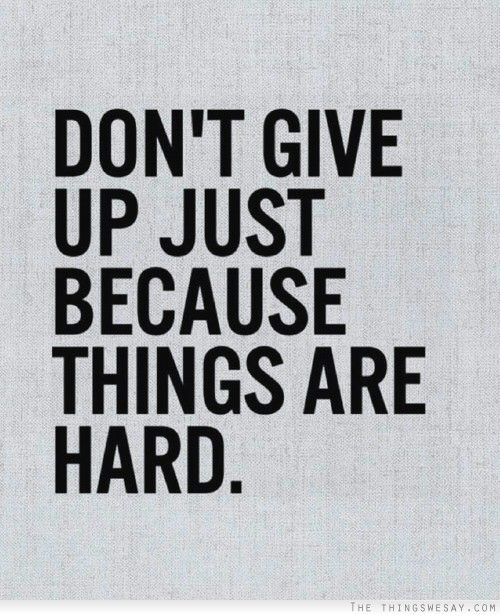 Don't give up just because things are hard