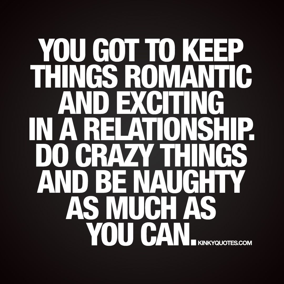 """You got to keep things romantic and exciting in a relationship Do crazy things and be naughty as much as you can "" New naughty relationship quote"