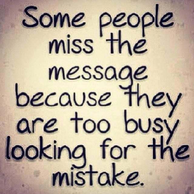 """Some people miss the message because they are too busy looking for the mistake."""